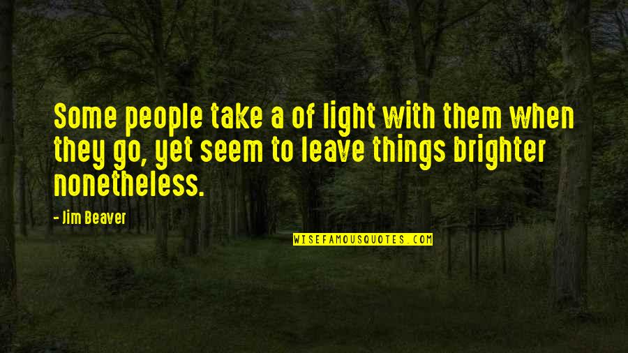 Leave Them Quotes By Jim Beaver: Some people take a of light with them