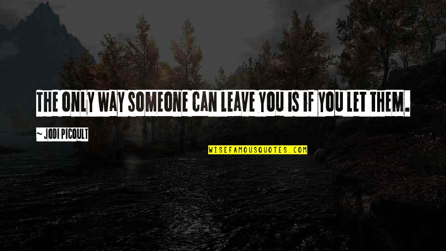 Leave Them Quotes By Jodi Picoult: The only way someone can leave you is