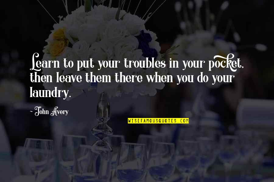 Leave Them Quotes By John Avery: Learn to put your troubles in your pocket,