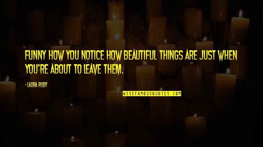 Leave Them Quotes By Laura Ruby: Funny how you notice how beautiful things are