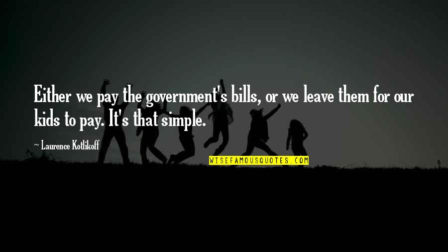 Leave Them Quotes By Laurence Kotlikoff: Either we pay the government's bills, or we