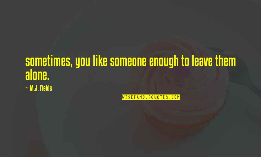 Leave Them Quotes By M.J. Fields: sometimes, you like someone enough to leave them