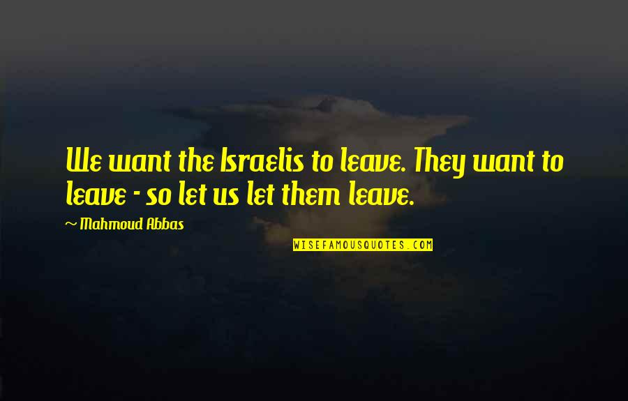 Leave Them Quotes By Mahmoud Abbas: We want the Israelis to leave. They want