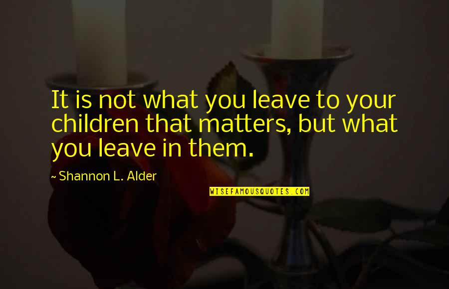 Leave Them Quotes By Shannon L. Alder: It is not what you leave to your