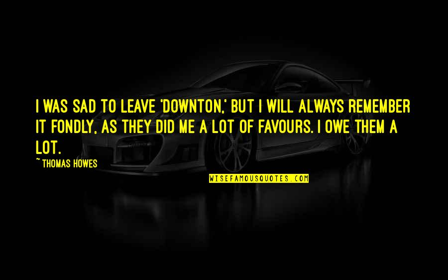 Leave Them Quotes By Thomas Howes: I was sad to leave 'Downton,' but I