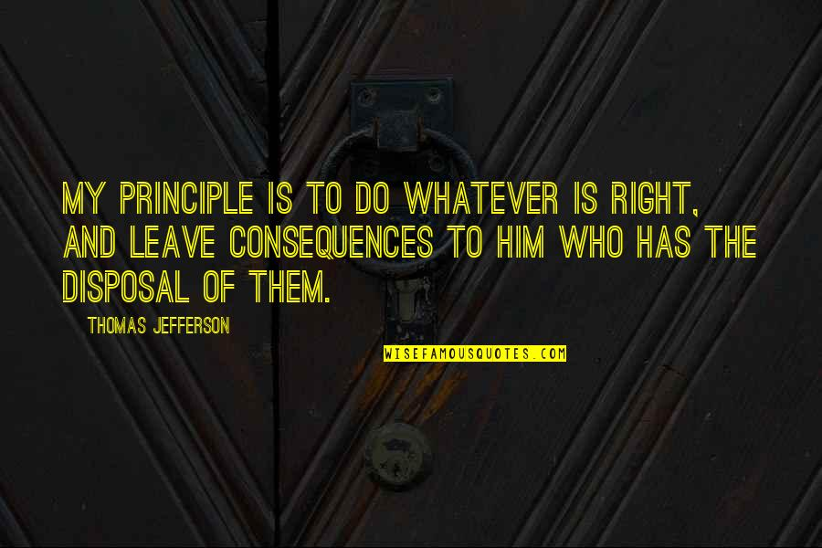 Leave Them Quotes By Thomas Jefferson: My principle is to do whatever is right,