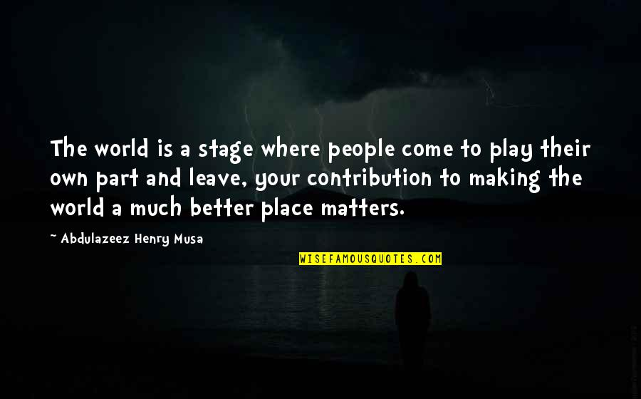 Leave Your Own Life Quotes By Abdulazeez Henry Musa: The world is a stage where people come