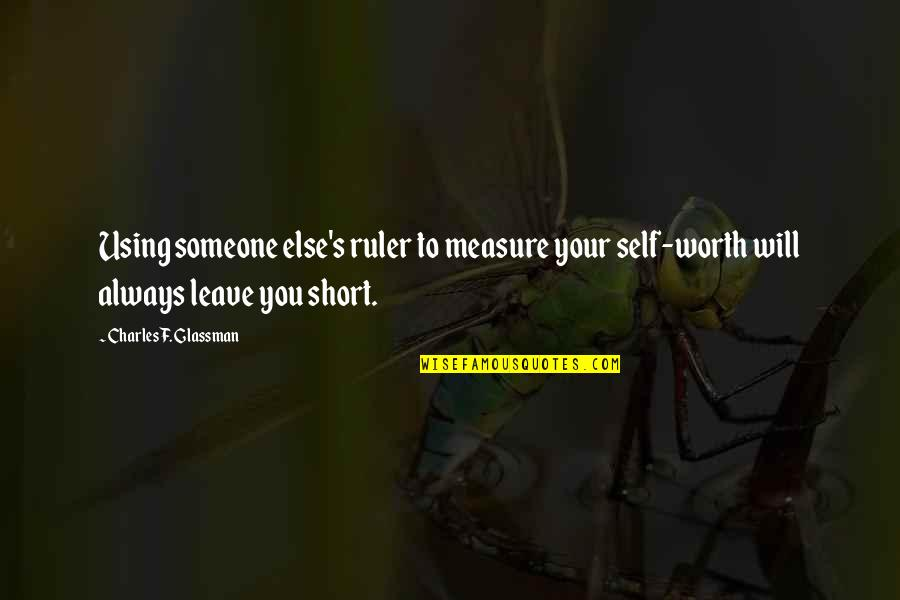 Leave Your Own Life Quotes By Charles F. Glassman: Using someone else's ruler to measure your self-worth
