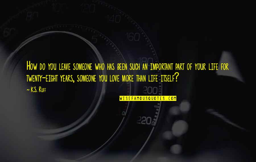 Leave Your Own Life Quotes By K.S. Ruff: How do you leave someone who has been