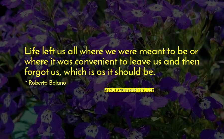 Leave Your Own Life Quotes By Roberto Bolano: Life left us all where we were meant