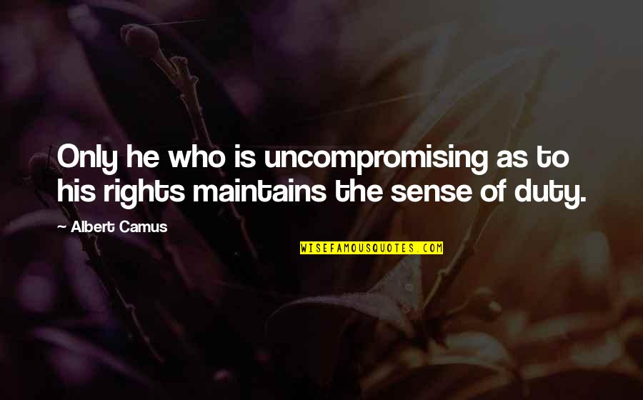 Leaving College Life Quotes By Albert Camus: Only he who is uncompromising as to his