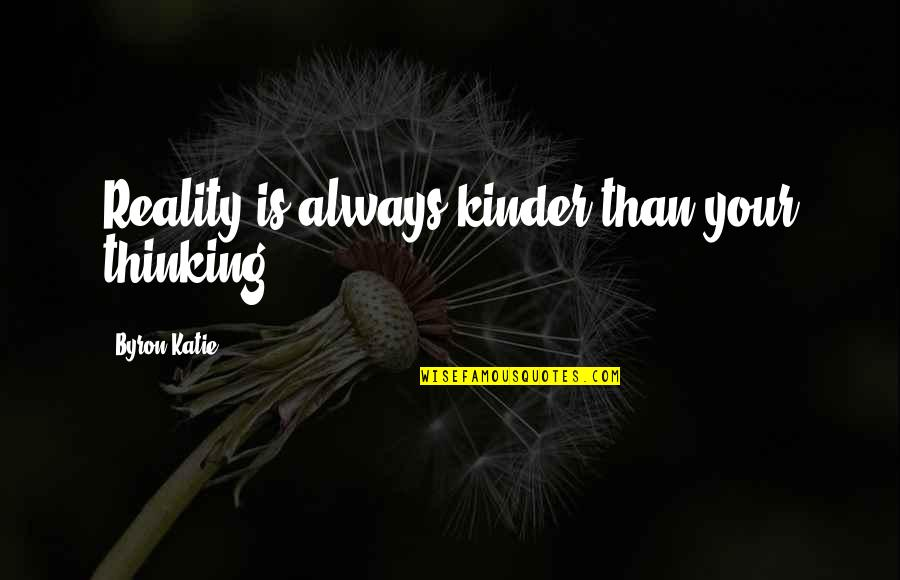 Leaving College Life Quotes By Byron Katie: Reality is always kinder than your thinking.