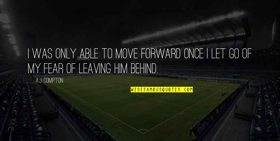 Leaving Him Quotes By A.J. Compton: I was only able to move forward once