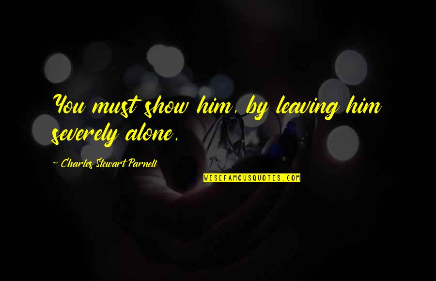 Leaving Him Quotes By Charles Stewart Parnell: You must show him, by leaving him severely