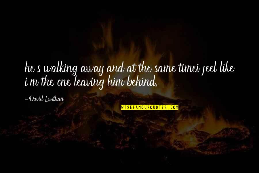 Leaving Him Quotes By David Levithan: he's walking away and at the same timei