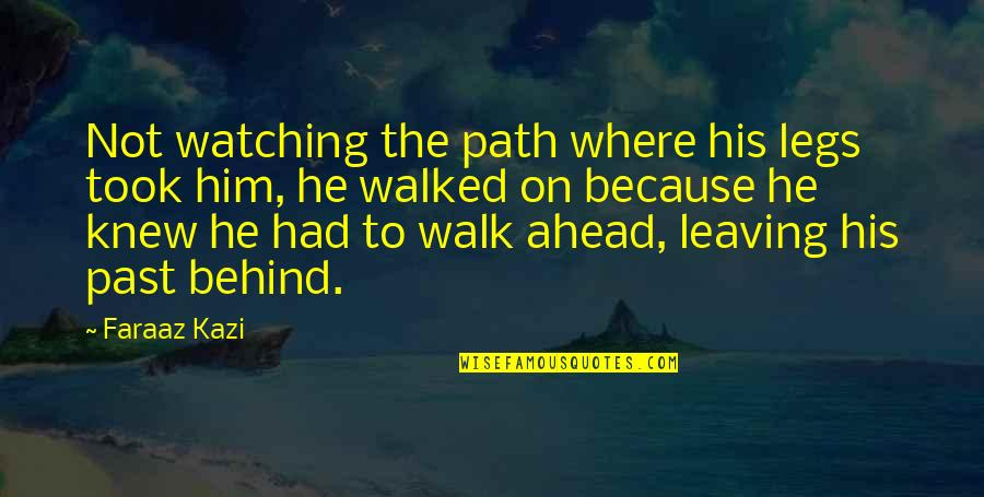 Leaving Him Quotes By Faraaz Kazi: Not watching the path where his legs took