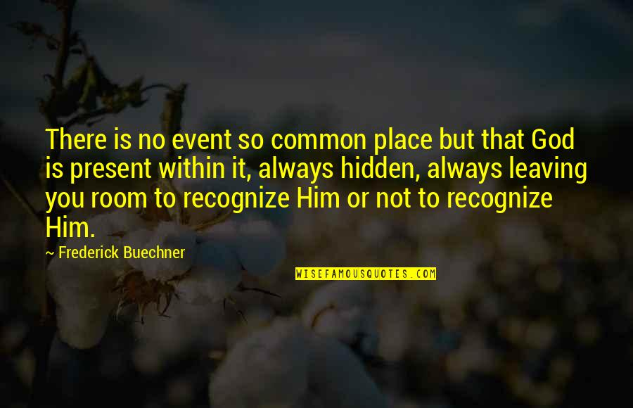 Leaving Him Quotes By Frederick Buechner: There is no event so common place but