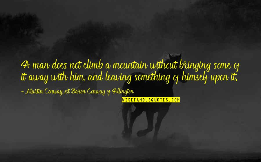 Leaving Him Quotes By Martin Conway, 1st Baron Conway Of Allington: A man does not climb a mountain without