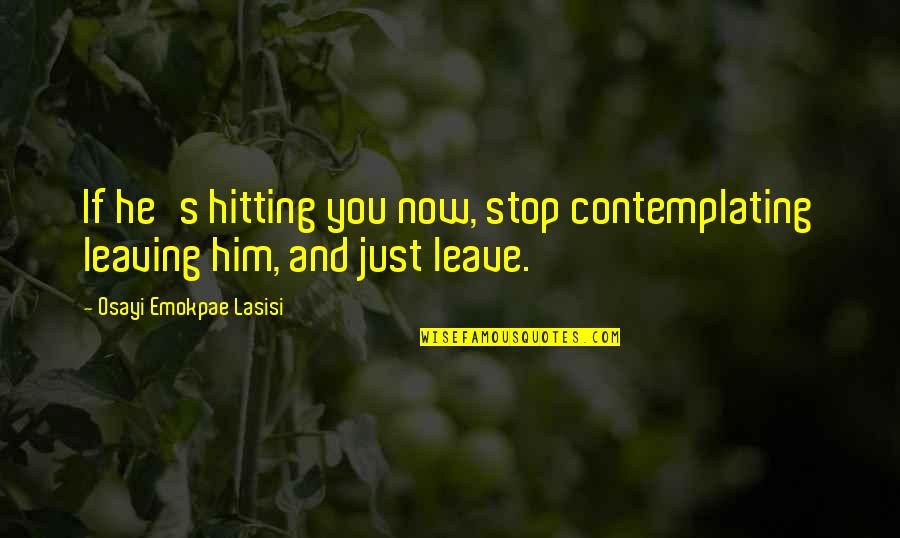 Leaving Him Quotes By Osayi Emokpae Lasisi: If he's hitting you now, stop contemplating leaving