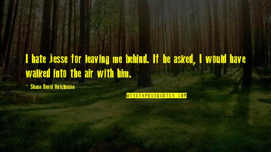 Leaving Him Quotes By Shaun David Hutchinson: I hate Jesse for leaving me behind. If