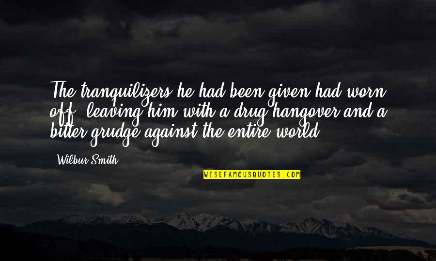 Leaving Him Quotes By Wilbur Smith: The tranquilizers he had been given had worn