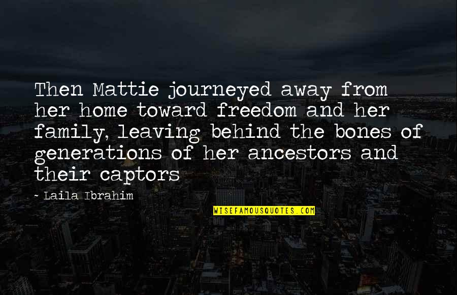 Leaving Home And Family Quotes By Laila Ibrahim: Then Mattie journeyed away from her home toward
