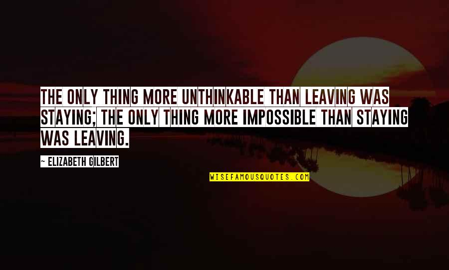 Leaving Or Staying Quotes By Elizabeth Gilbert: The only thing more unthinkable than leaving was
