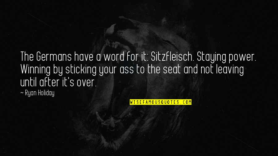 Leaving Or Staying Quotes By Ryan Holiday: The Germans have a word for it: Sitzfleisch.