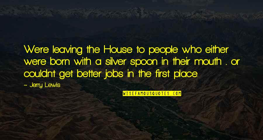 Leaving People Out Quotes By Jerry Lewis: We're leaving the House to people who either