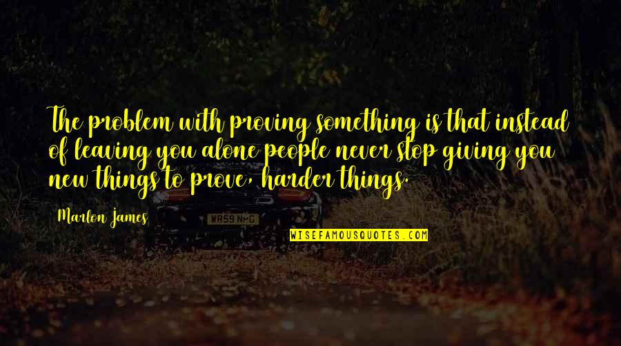 Leaving People Out Quotes By Marlon James: The problem with proving something is that instead