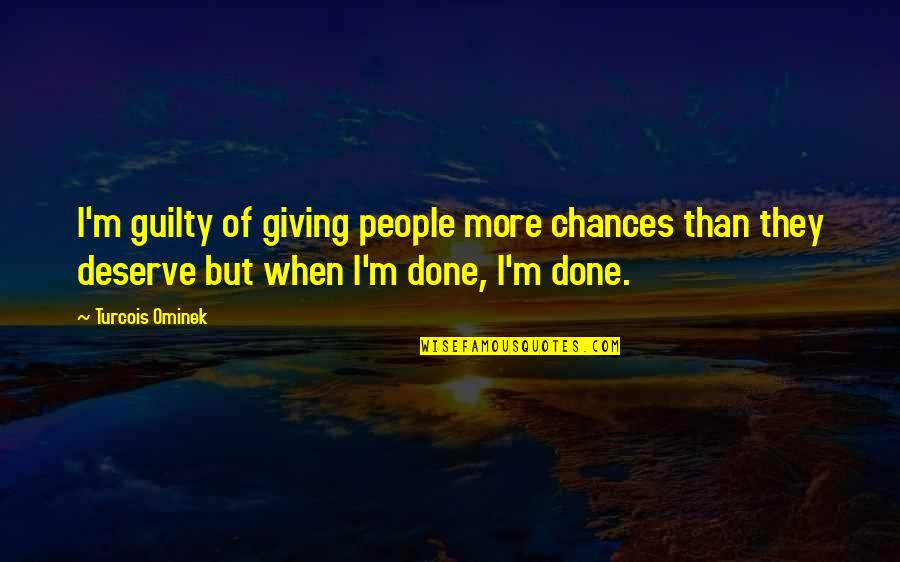 Leaving People Out Quotes By Turcois Ominek: I'm guilty of giving people more chances than
