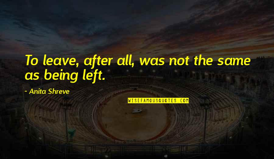 Leaving Your Wife Quotes By Anita Shreve: To leave, after all, was not the same