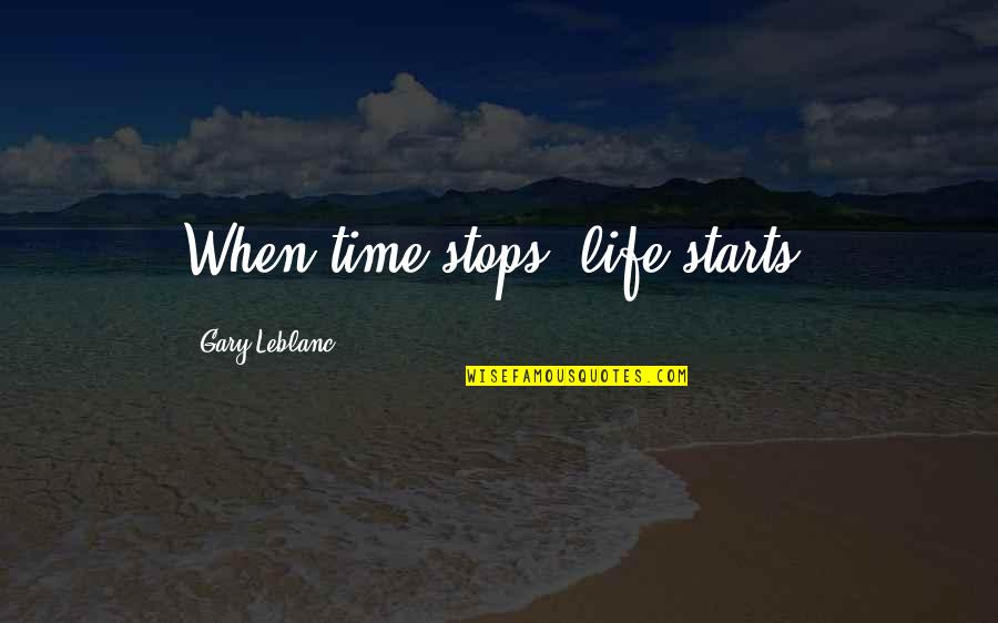 Leblanc's Quotes By Gary Leblanc: When time stops, life starts.