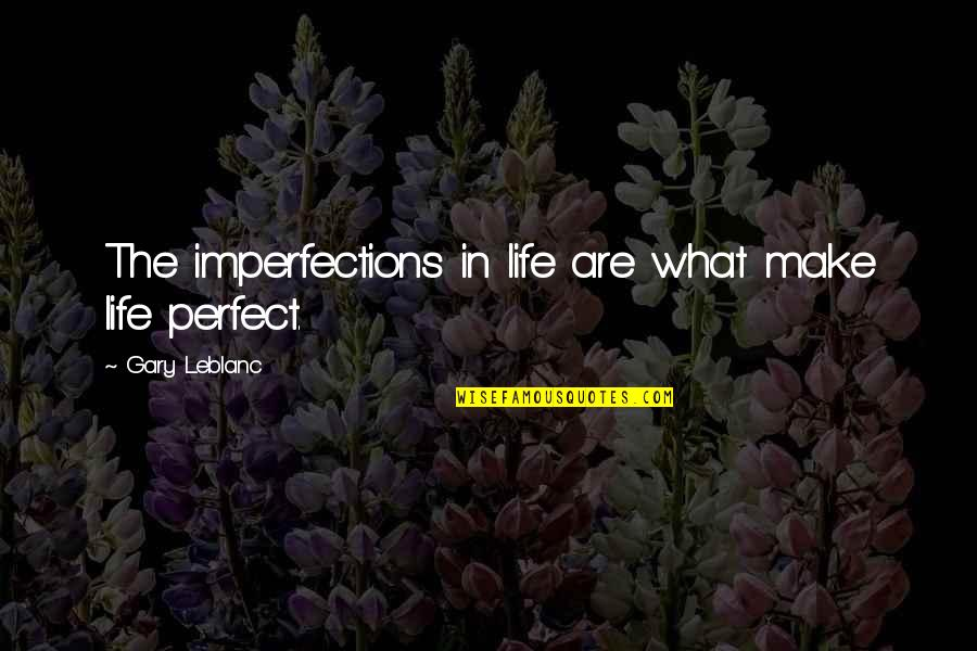 Leblanc's Quotes By Gary Leblanc: The imperfections in life are what make life