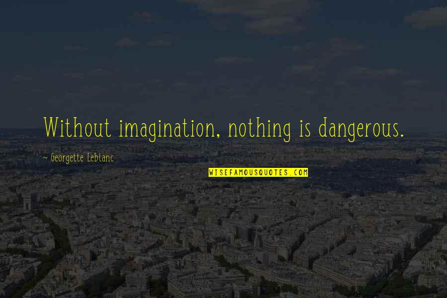 Leblanc's Quotes By Georgette Leblanc: Without imagination, nothing is dangerous.