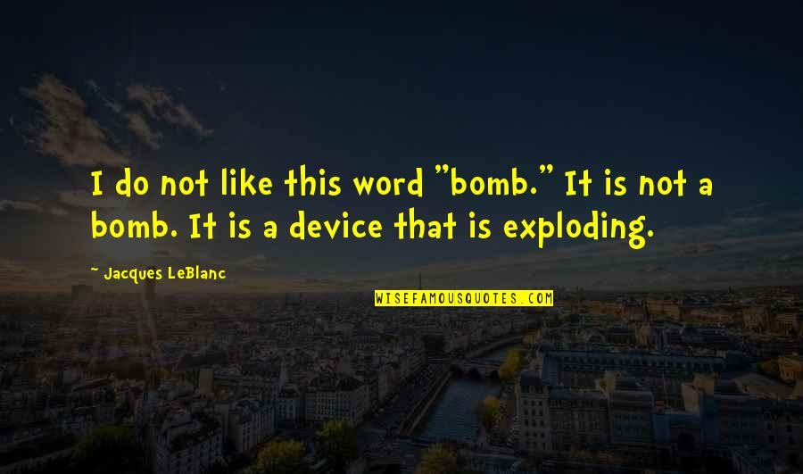 """Leblanc's Quotes By Jacques LeBlanc: I do not like this word """"bomb."""" It"""