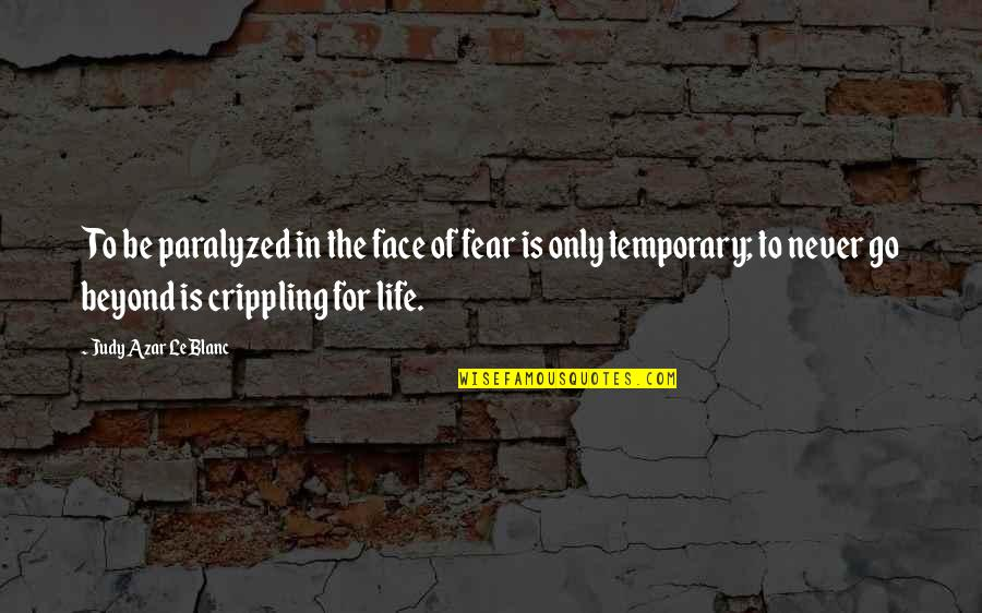 Leblanc's Quotes By Judy Azar LeBlanc: To be paralyzed in the face of fear