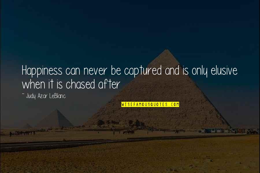 Leblanc's Quotes By Judy Azar LeBlanc: Happiness can never be captured and is only