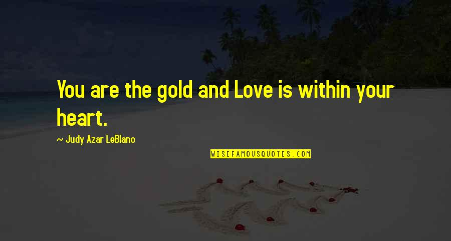 Leblanc's Quotes By Judy Azar LeBlanc: You are the gold and Love is within