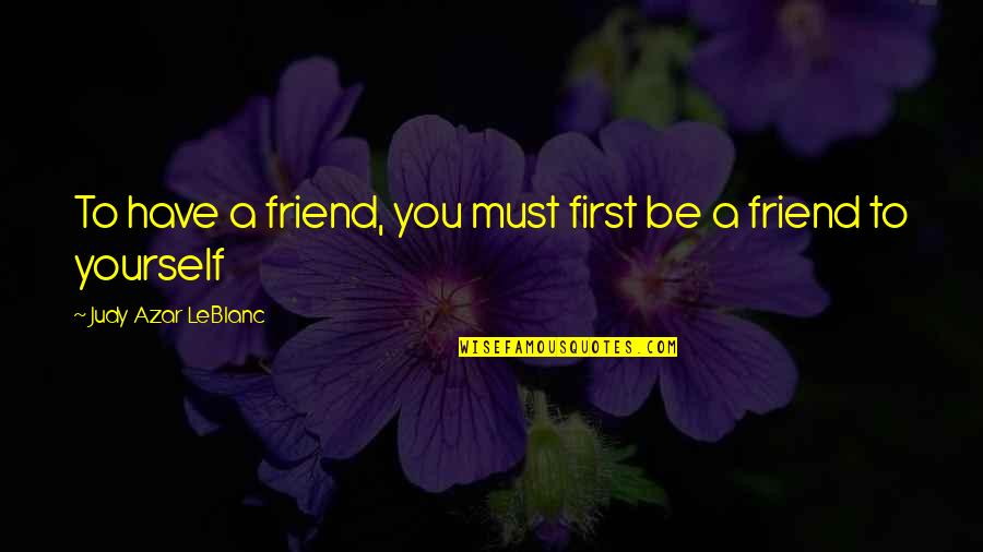 Leblanc's Quotes By Judy Azar LeBlanc: To have a friend, you must first be
