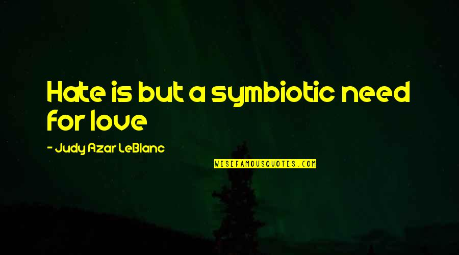 Leblanc's Quotes By Judy Azar LeBlanc: Hate is but a symbiotic need for love