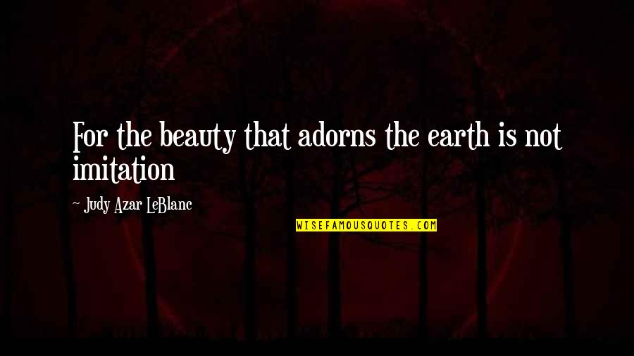 Leblanc's Quotes By Judy Azar LeBlanc: For the beauty that adorns the earth is