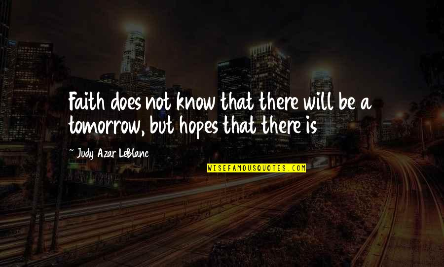 Leblanc's Quotes By Judy Azar LeBlanc: Faith does not know that there will be