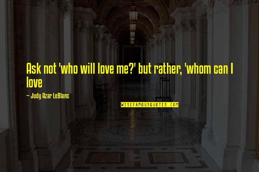 Leblanc's Quotes By Judy Azar LeBlanc: Ask not 'who will love me?' but rather,