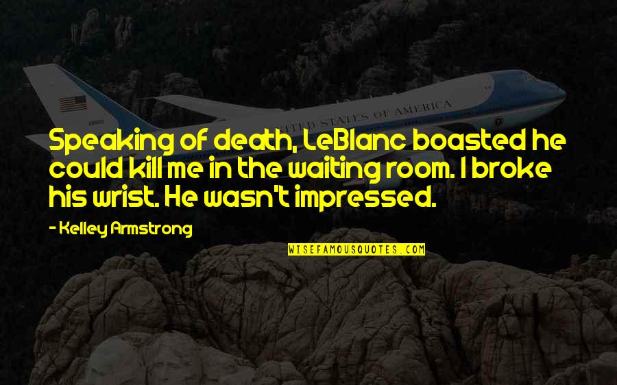 Leblanc's Quotes By Kelley Armstrong: Speaking of death, LeBlanc boasted he could kill