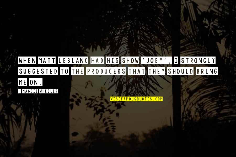 Leblanc's Quotes By Maggie Wheeler: When Matt LeBlanc had his show 'Joey', I