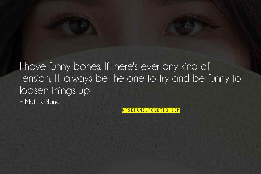 Leblanc's Quotes By Matt LeBlanc: I have funny bones. If there's ever any