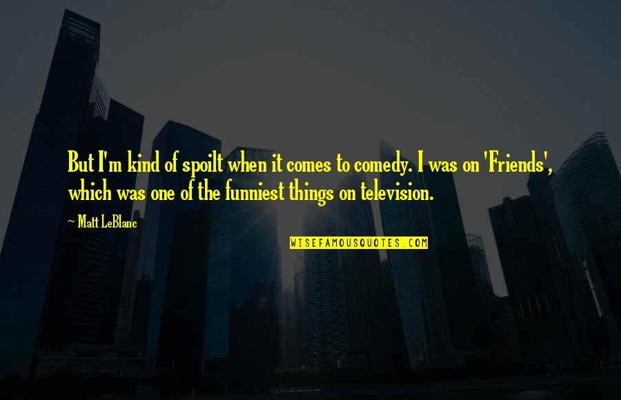 Leblanc's Quotes By Matt LeBlanc: But I'm kind of spoilt when it comes