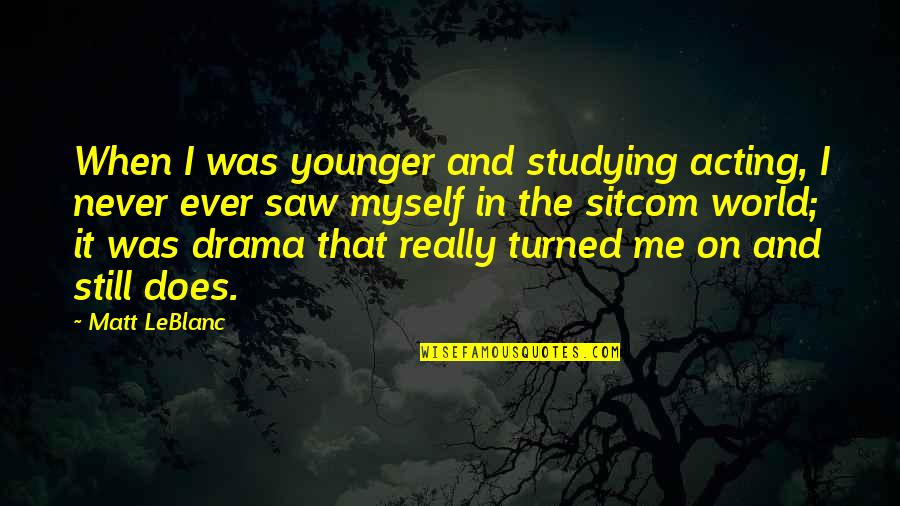 Leblanc's Quotes By Matt LeBlanc: When I was younger and studying acting, I