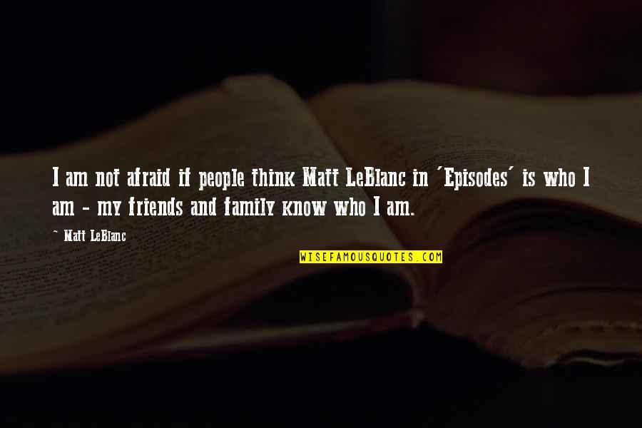 Leblanc's Quotes By Matt LeBlanc: I am not afraid if people think Matt